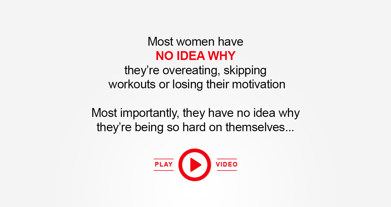 Most women have no idea why they're overeating, skipping workouts or losing their motivation. Most importantly, they have no idea why they're being so hard on themselves