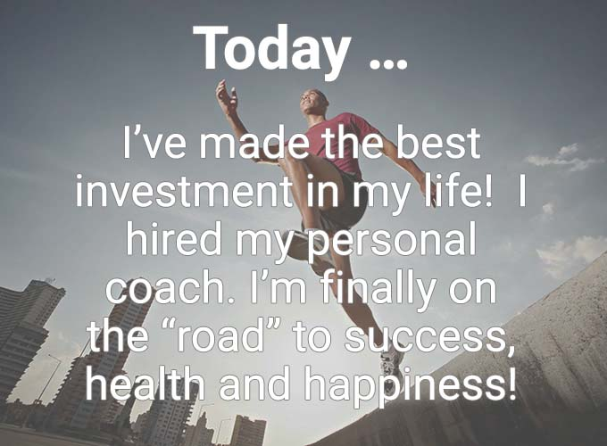 "Today … I've made the best investment in my life! I hired my personal coach. I'm finally on the ""road"" to success, health and happiness!"