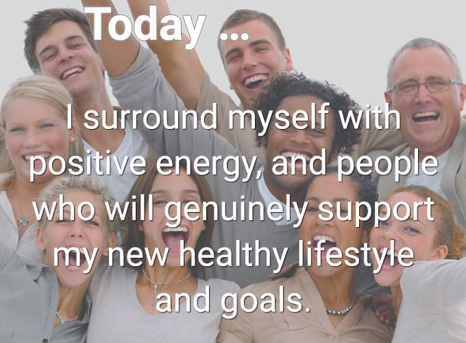 Today… I surround myself with positive energy, and people who will genuinely support my new healthy lifestyle and goals.